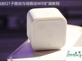 华为Q1华为Q1路由集群路由器如何匹配的子路由和路由母WiFi扩展教程